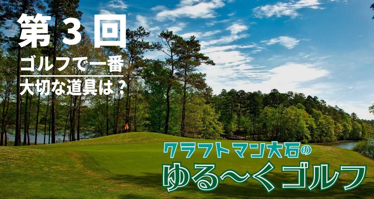 第三回 一番大切な道具は? – ゴルフの魅力と不思議!